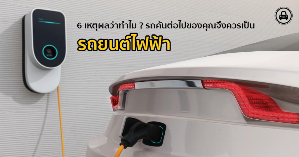 6 เหตุผลว่าทำไมรถคันต่อไปของคุณจึงควรเป็นรถยนต์ไฟฟ้า